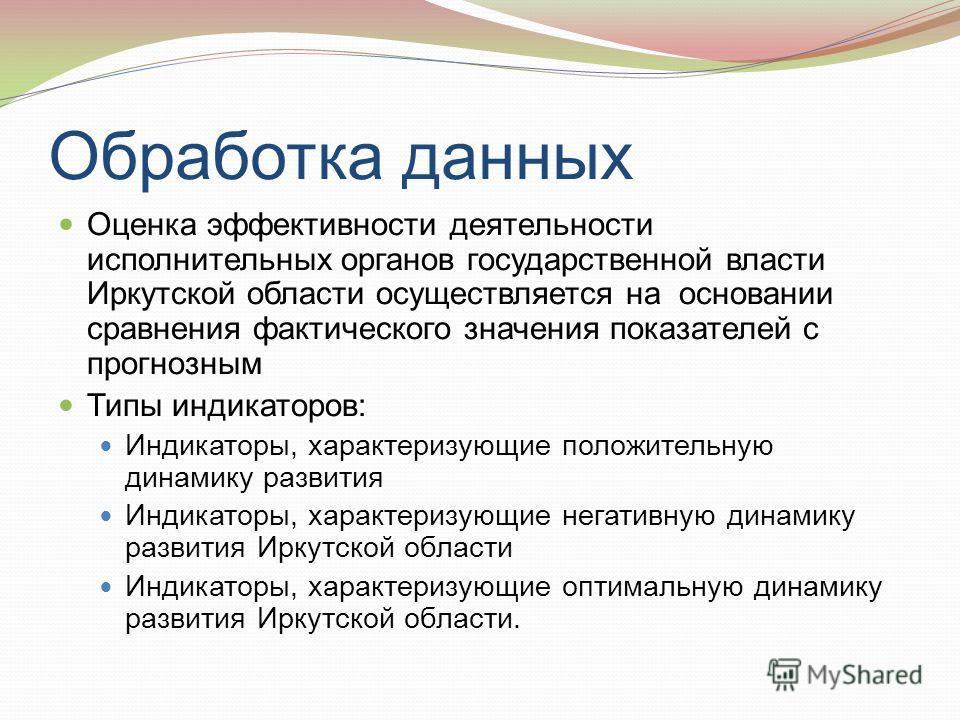Обработка данных Оценка эффективности деятельности исполнительных органов государственной власти Иркутской области осуществляется на основании сравнения фактического значения показателей с прогнозным Типы индикаторов: Индикаторы, характеризующие поло