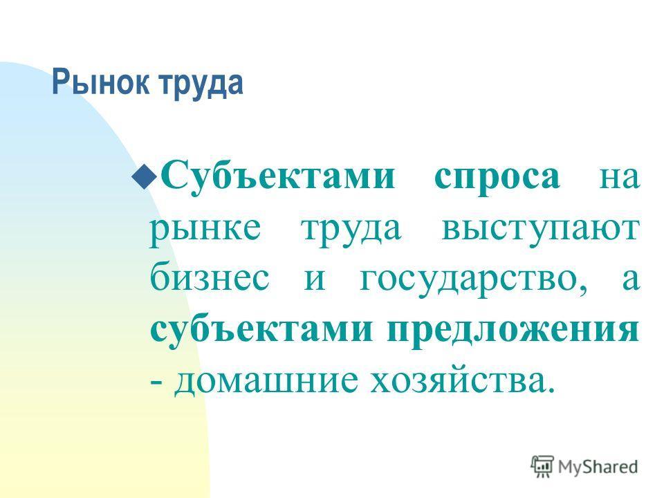 Рынок труда u Субъектами спроса на рынке труда выступают бизнес и государство, а субъектами предложения - домашние хозяйства.