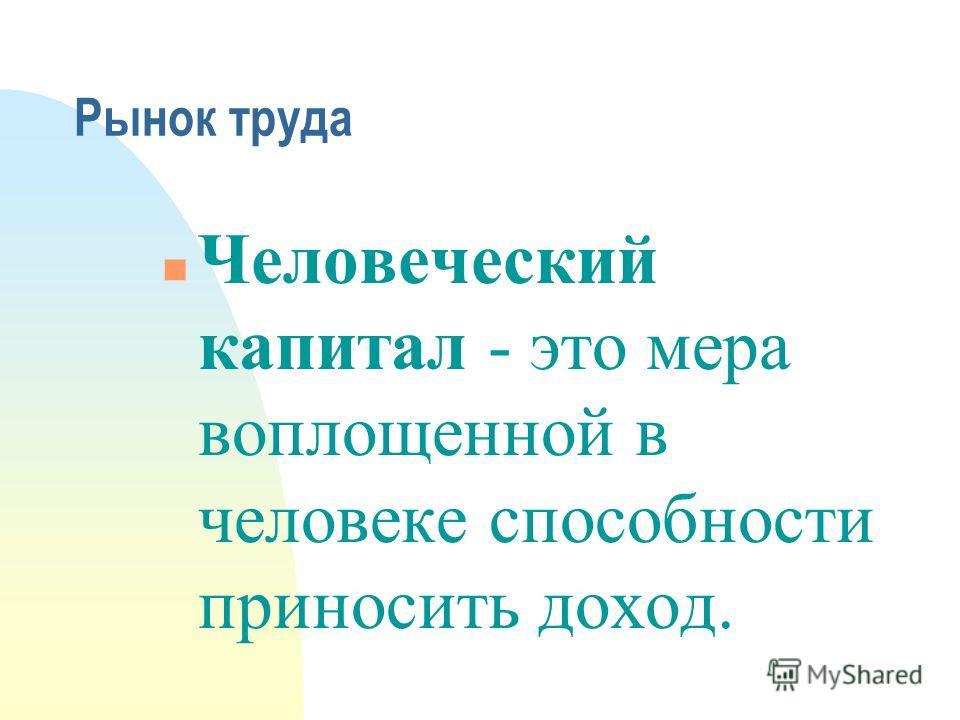 Рынок труда n Человеческий капитал - это мера воплощенной в человеке способности приносить доход.