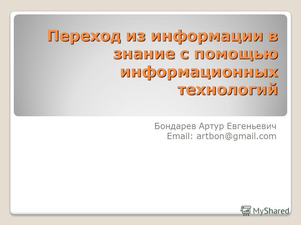 Переход из информации в знание с помощью информационных технологий Бондарев Артур Евгеньевич Email: artbon@gmail.com