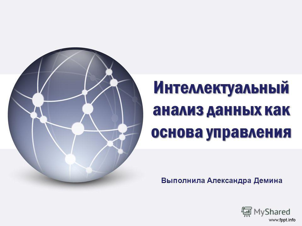 Интеллектуальный анализ данных как основа управления Выполнила Александра Демина