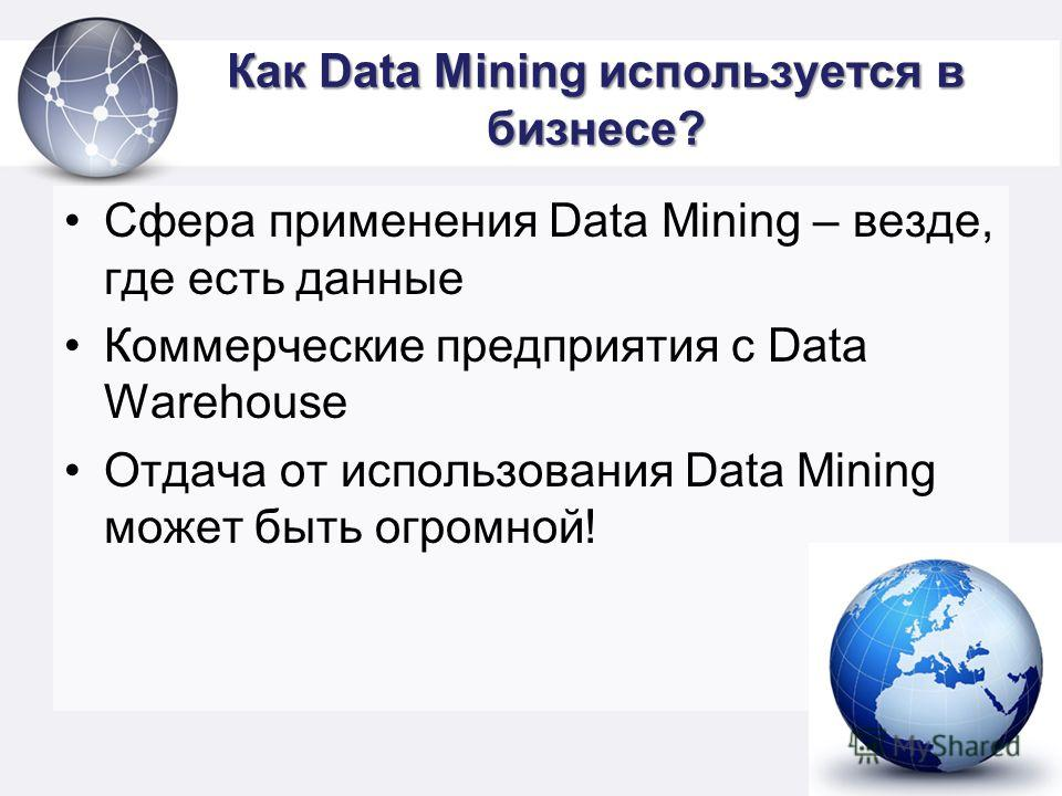 Как Data Mining используется в бизнесе? Сфера применения Data Mining – везде, где есть данные Коммерческие предприятия с Data Warehouse Отдача от использования Data Mining может быть огромной!