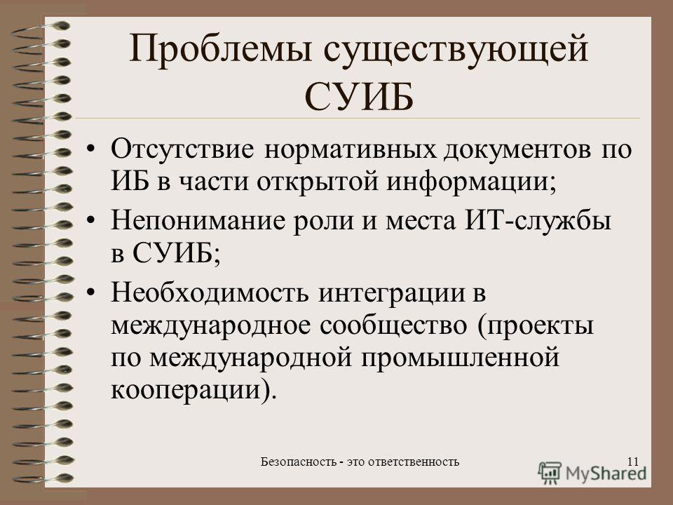 Безопасность - это ответственность11 Проблемы существующей СУИБ Отсутствие нормативных документов по ИБ в части открытой информации; Непонимание роли и места ИТ-службы в СУИБ; Необходимость интеграции в международное сообщество (проекты по международ