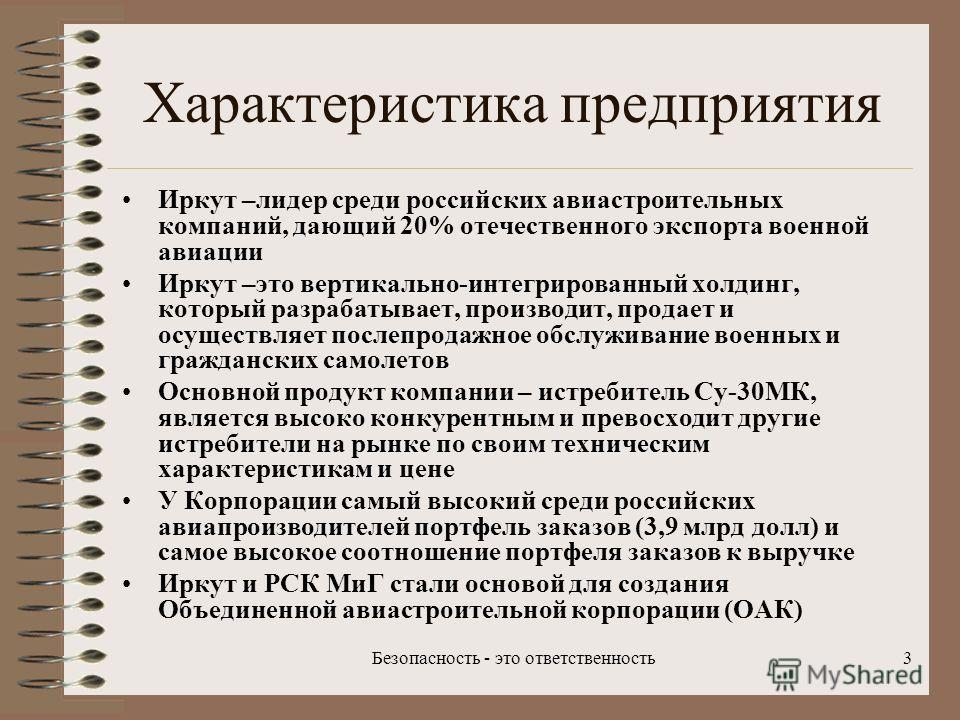 Безопасность - это ответственность3 Характеристика предприятия Иркут –лидер среди российских авиастроительных компаний, дающий 20% отечественного экспорта военной авиации Иркут –это вертикально-интегрированный холдинг, который разрабатывает, производ