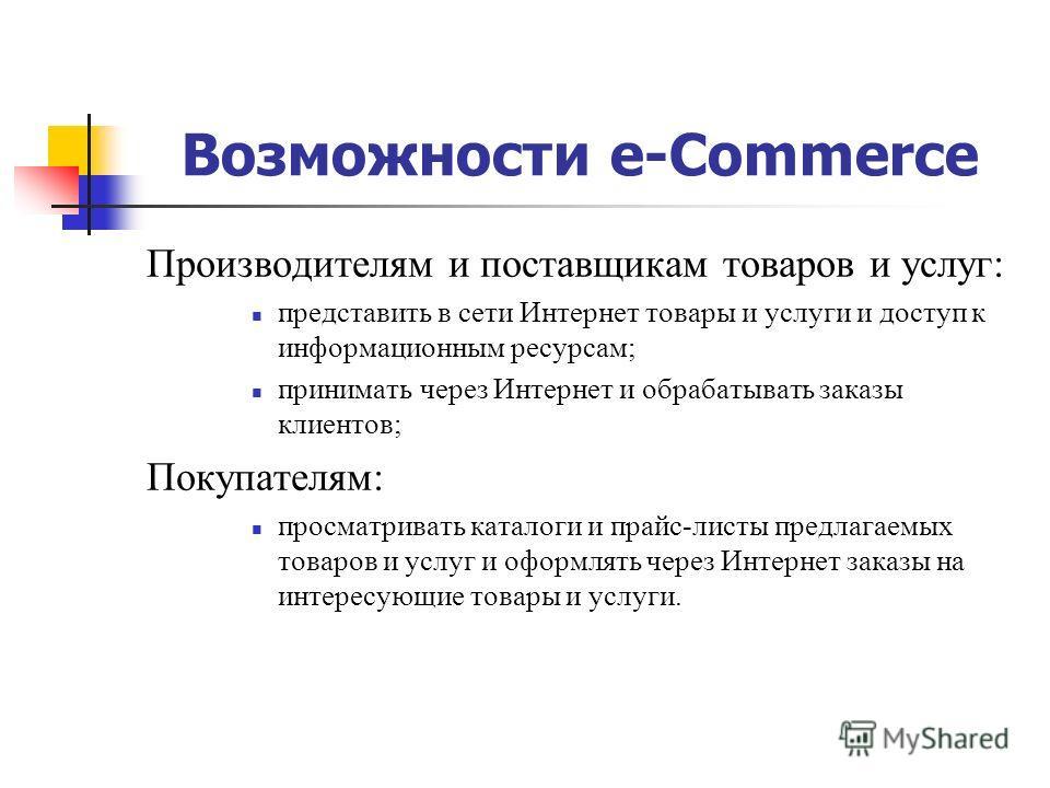 Возможности e-Commerce Производителям и поставщикам товаров и услуг: представить в сети Интернет товары и услуги и доступ к информационным ресурсам; принимать через Интернет и обрабатывать заказы клиентов; Покупателям: просматривать каталоги и прайс-