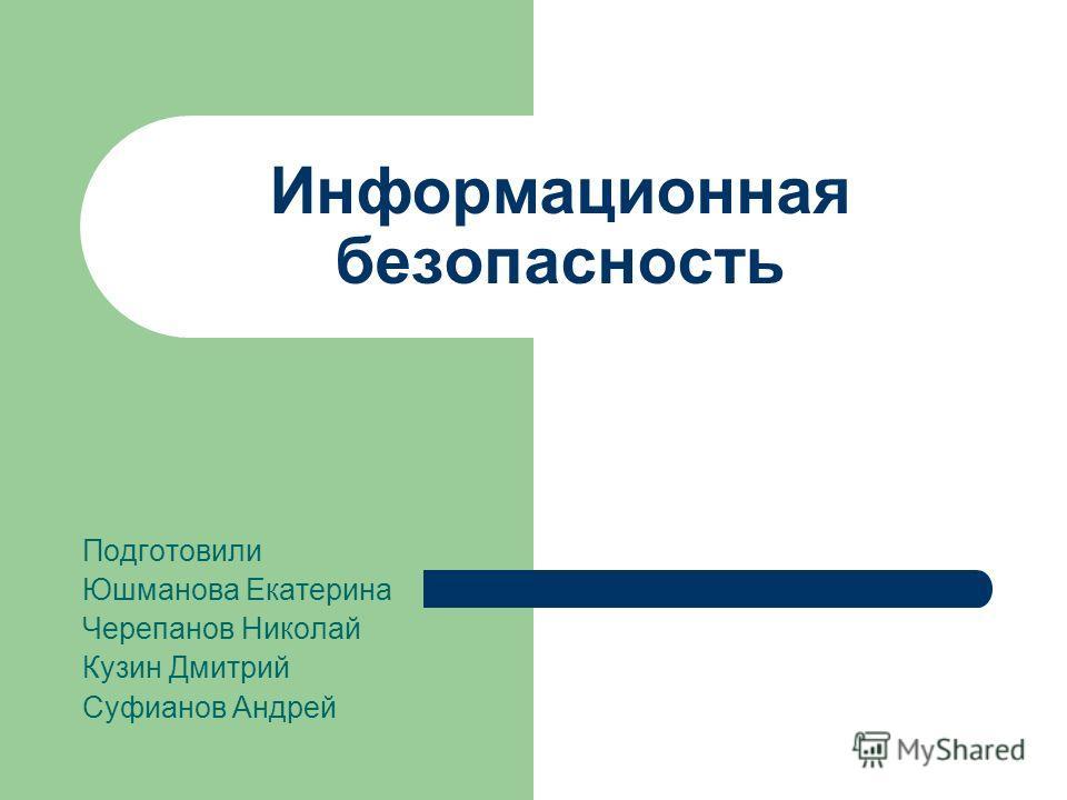Информационная безопасность Подготовили Юшманова Екатерина Черепанов Николай Кузин Дмитрий Суфианов Андрей