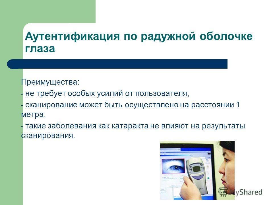 Аутентификация по радужной оболочке глаза Преимущества: - не требует особых усилий от пользователя; - сканирование может быть осуществлено на расстоянии 1 метра; - такие заболевания как катаракта не влияют на результаты сканирования.