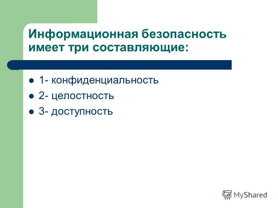 Информационная безопасность имеет три составляющие: 1- конфиденциальность 2- целостность 3- доступность