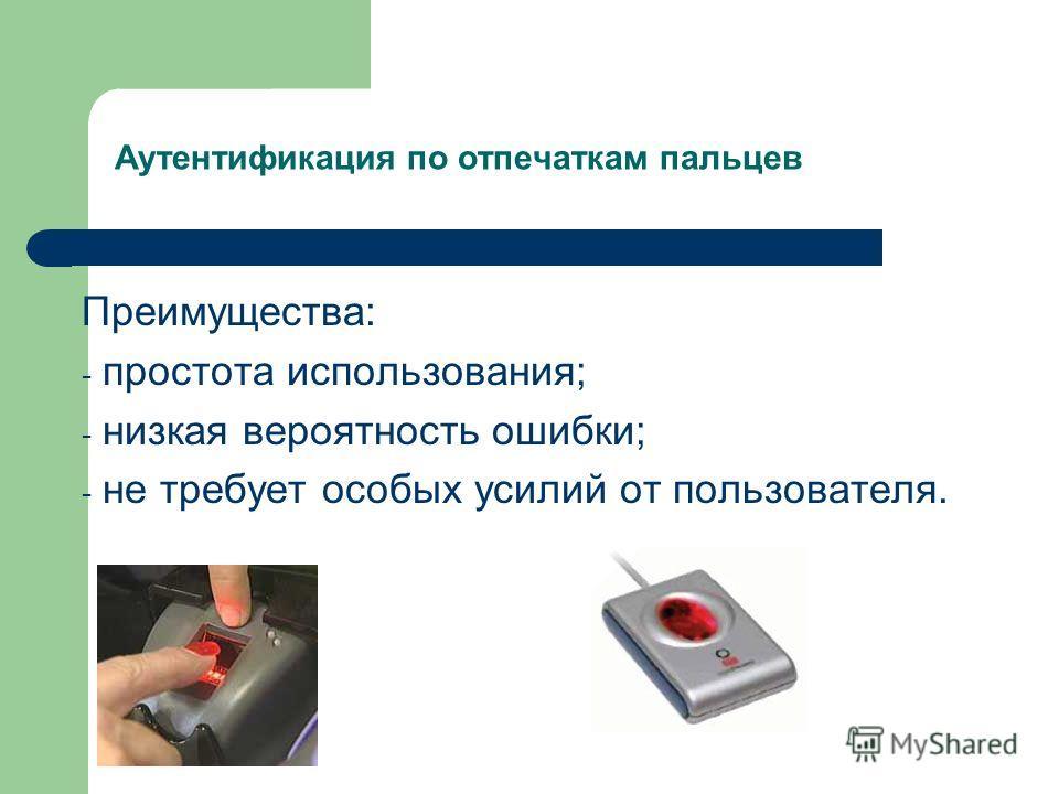 Аутентификация по отпечаткам пальцев Преимущества: - простота использования; - низкая вероятность ошибки; - не требует особых усилий от пользователя.