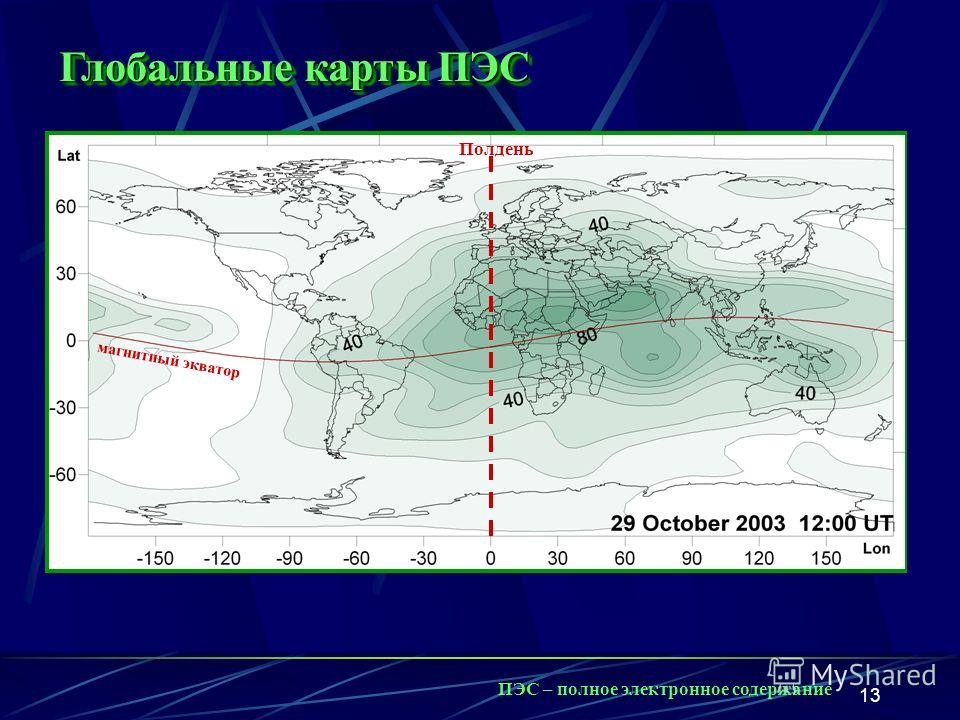 13 Полдень Глобальные карты ПЭС ПЭС – полное электронное содержание Полдень магнитный экватор