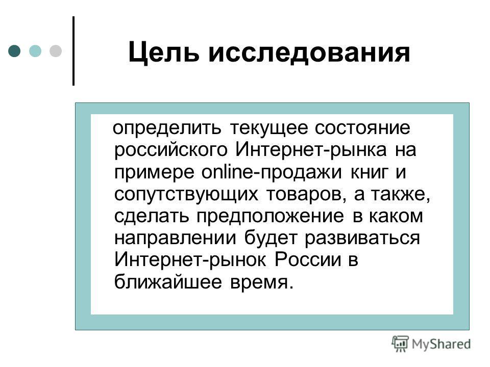 Цель исследования определить текущее состояние российского Интернет-рынка на примере online-продажи книг и сопутствующих товаров, а также, сделать предположение в каком направлении будет развиваться Интернет-рынок России в ближайшее время.