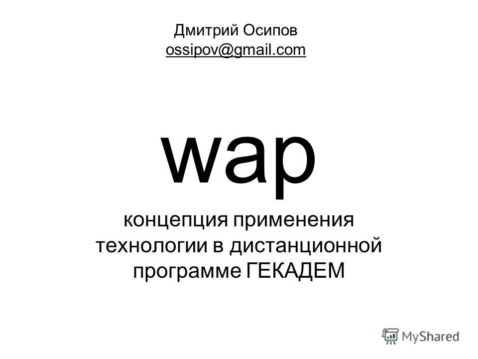 wap концепция применения технологии в дистанционной программе ГЕКАДЕМ Дмитрий Осипов ossipov@gmail.com