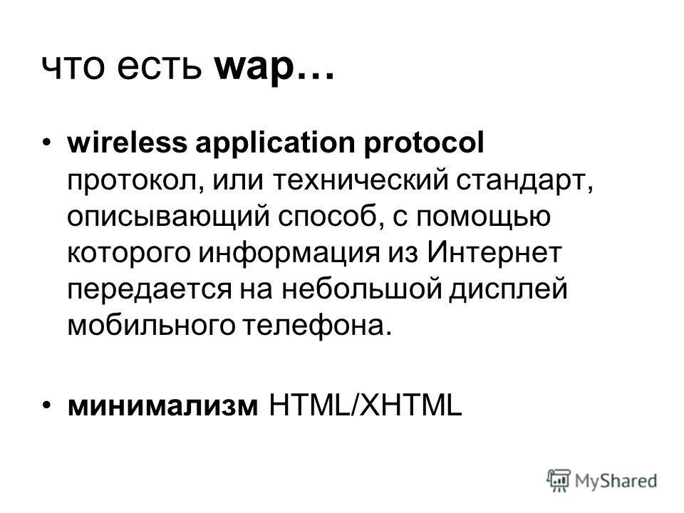 что есть wap… wireless application protocol протокол, или технический стандарт, описывающий способ, с помощью которого информация из Интернет передается на небольшой дисплей мобильного телефона. минимализм HTML/XHTML