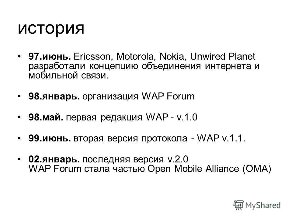 история 97.июнь. Ericsson, Motorola, Nokia, Unwired Planet разработали концепцию объединения интернета и мобильной связи. 98.январь. организация WAP Forum 98.май. первая редакция WAP - v.1.0 99.июнь. вторая версия протокола - WAP v.1.1. 02.январь. по