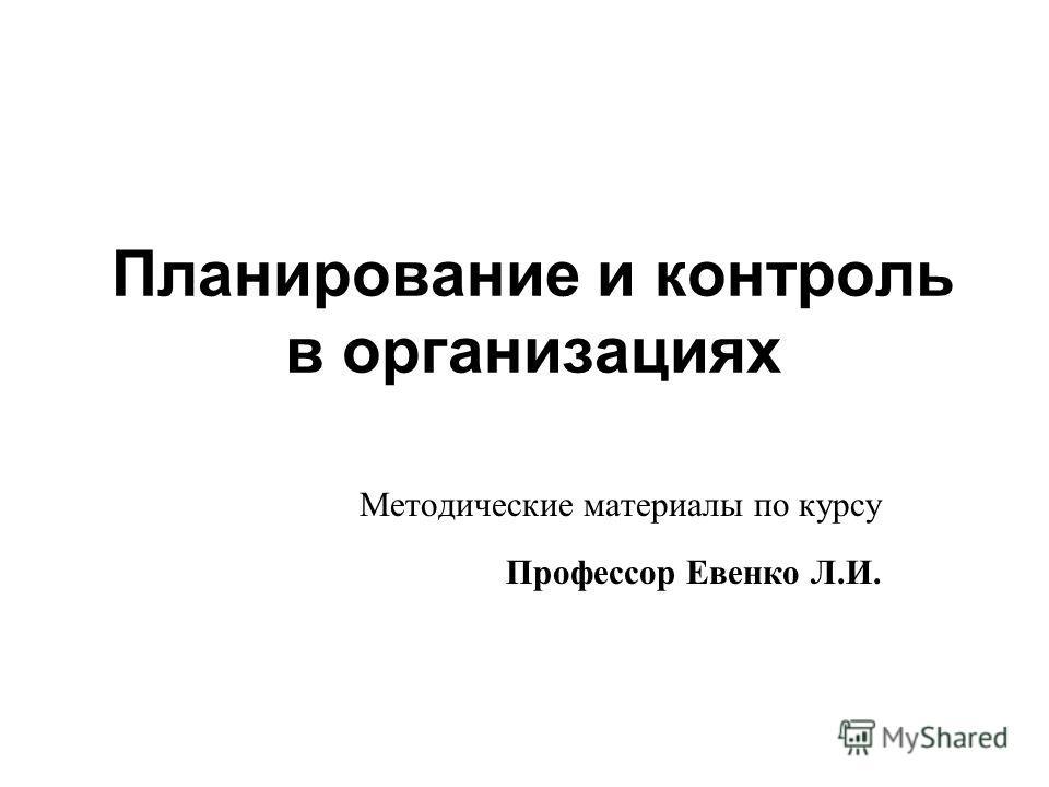 Планирование и контроль в организациях Методические материалы по курсу Профессор Евенко Л.И.