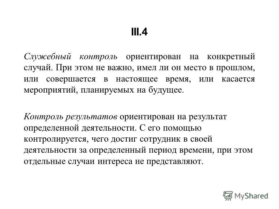 III.4 Служебный контроль ориентирован на конкретный случай. При этом не важно, имел ли он место в прошлом, или совершается в настоящее время, или касается мероприятий, планируемых на будущее. Контроль результатов ориентирован на результат определенно