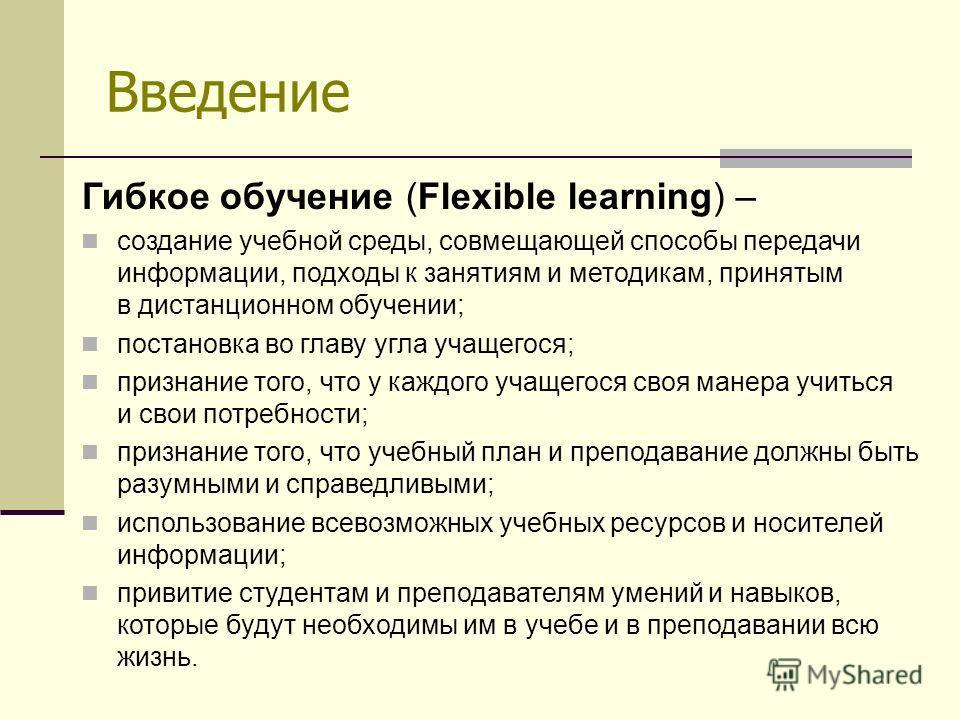 Введение Гибкое обучение (Flexible learning) – создание учебной среды, совмещающей способы передачи информации, подходы к занятиям и методикам, принятым в дистанционном обучении; постановка во главу угла учащегося; признание того, что у каждого учаще