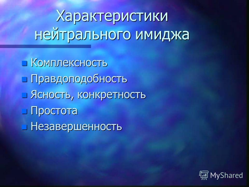 Характеристики нейтрального имиджа n Комплексность n Правдоподобность n Ясность, конкретность n Простота n Незавершенность