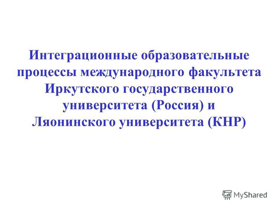 Интеграционные образовательные процессы международного факультета Иркутского государственного университета (Россия) и Ляонинского университета (КНР)