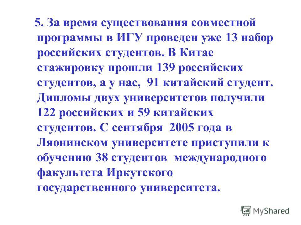 5. За время существования совместной программы в ИГУ проведен уже 13 набор российских студентов. В Китае стажировку прошли 139 российских студентов, а у нас, 91 китайский студент. Дипломы двух университетов получили 122 российских и 59 китайских студ
