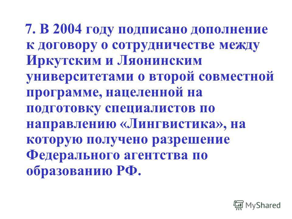 7. В 2004 году подписано дополнение к договору о сотрудничестве между Иркутским и Ляонинским университетами о второй совместной программе, нацеленной на подготовку специалистов по направлению «Лингвистика», на которую получено разрешение Федерального