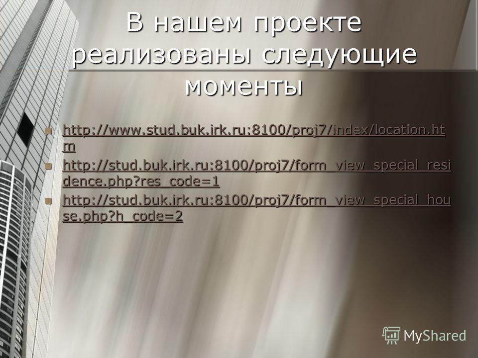 В нашем проекте реализованы следующие моменты http://www.stud.buk.irk.ru:8100/proj7/index/location.ht m http://www.stud.buk.irk.ru:8100/proj7/index/location.ht m http://www.stud.buk.irk.ru:8100/proj7/index/location.ht m http://www.stud.buk.irk.ru:810