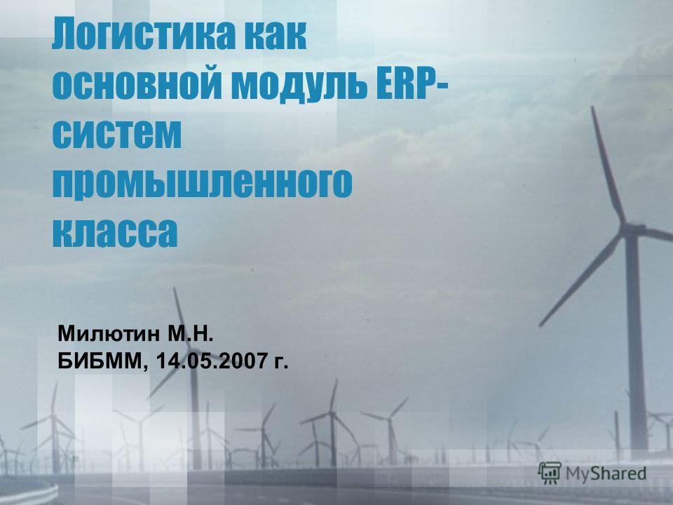 Логистика как основной модуль ERP- систем промышленного класса Милютин М.Н. БИБММ, 14.05.2007 г.