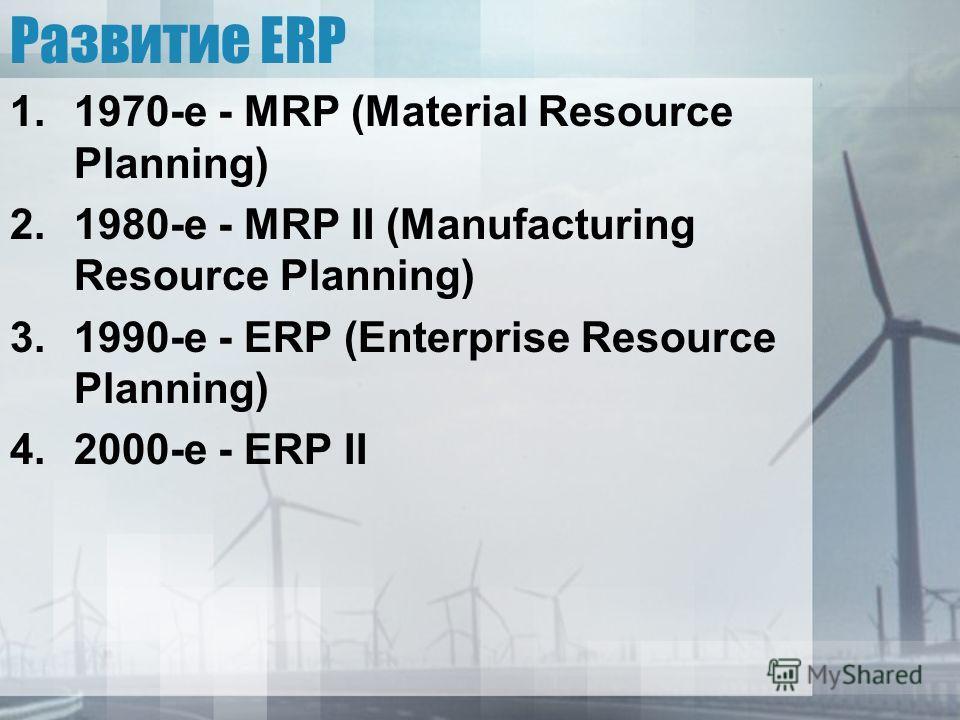 Развитие ERP 1.1970-e - MRP (Material Resource Planning) 2.1980-e - MRP II (Manufacturing Resource Planning) 3.1990-e - ERP (Enterprise Resource Planning) 4.2000-e - ERP II
