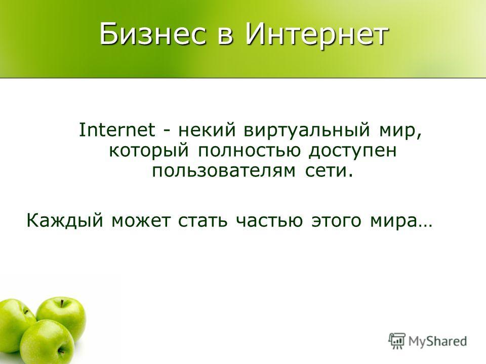 Бизнес в Интернет Internet - некий виртуальный мир, который полностью доступен пользователям сети. Каждый может стать частью этого мира…