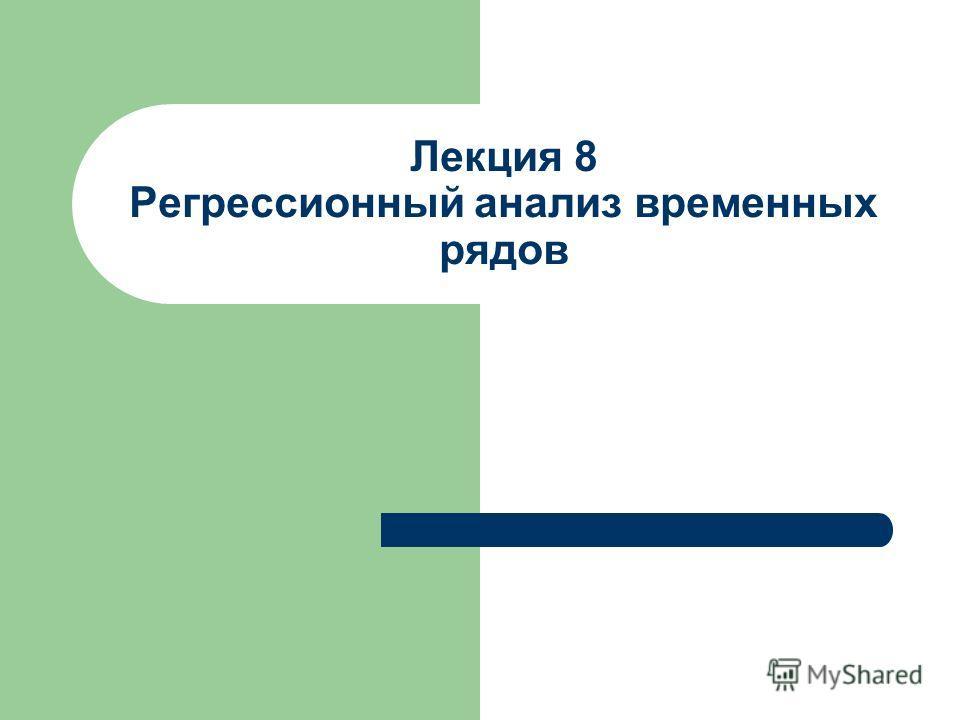 Лекция 8 Регрессионный анализ временных рядов