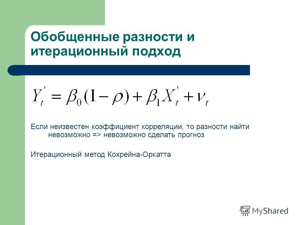 Обобщенные разности и итерационный подход Если неизвестен коэффициент корреляции, то разности найти невозможно => невозможно сделать прогноз Итерационный метод Кохрейна-Оркатта