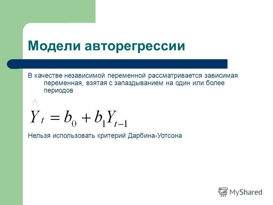 В качестве независимой переменной рассматривается зависимая переменная, взятая с запаздыванием на один или более периодов Нельзя использовать критерий Дарбина-Уотсона Модели авторегрессии