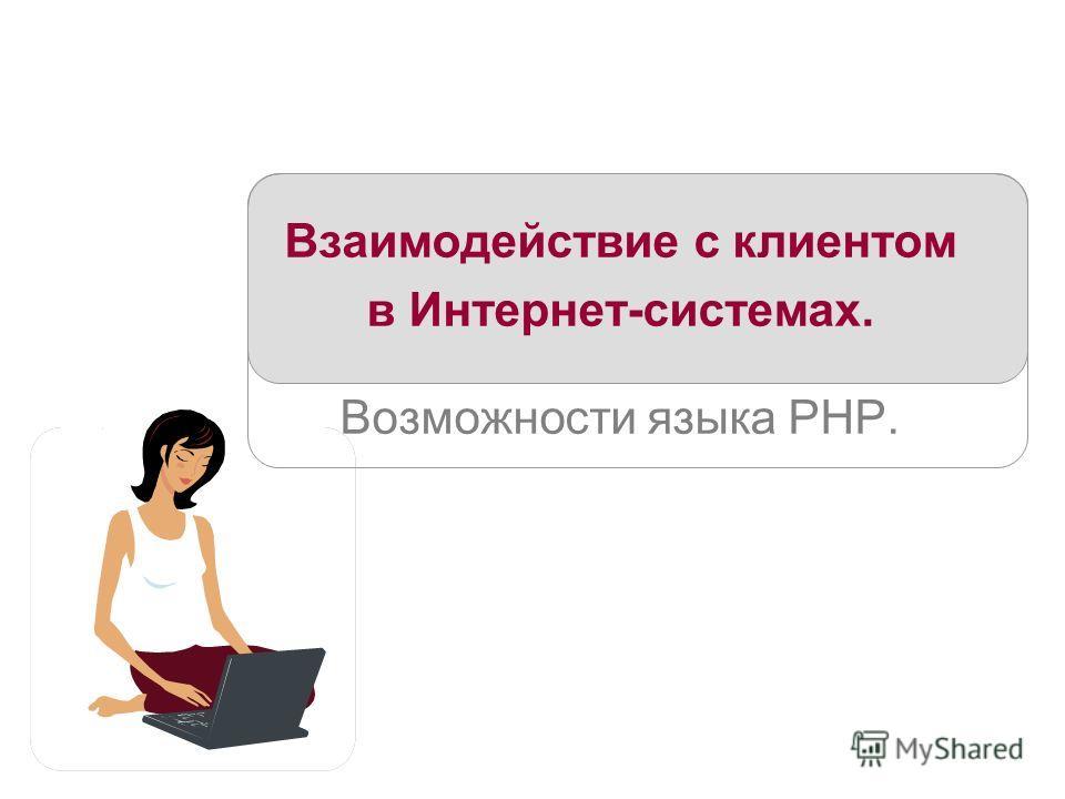 Взаимодействие с клиентом в Интернет-системах. Возможности языка PHP.