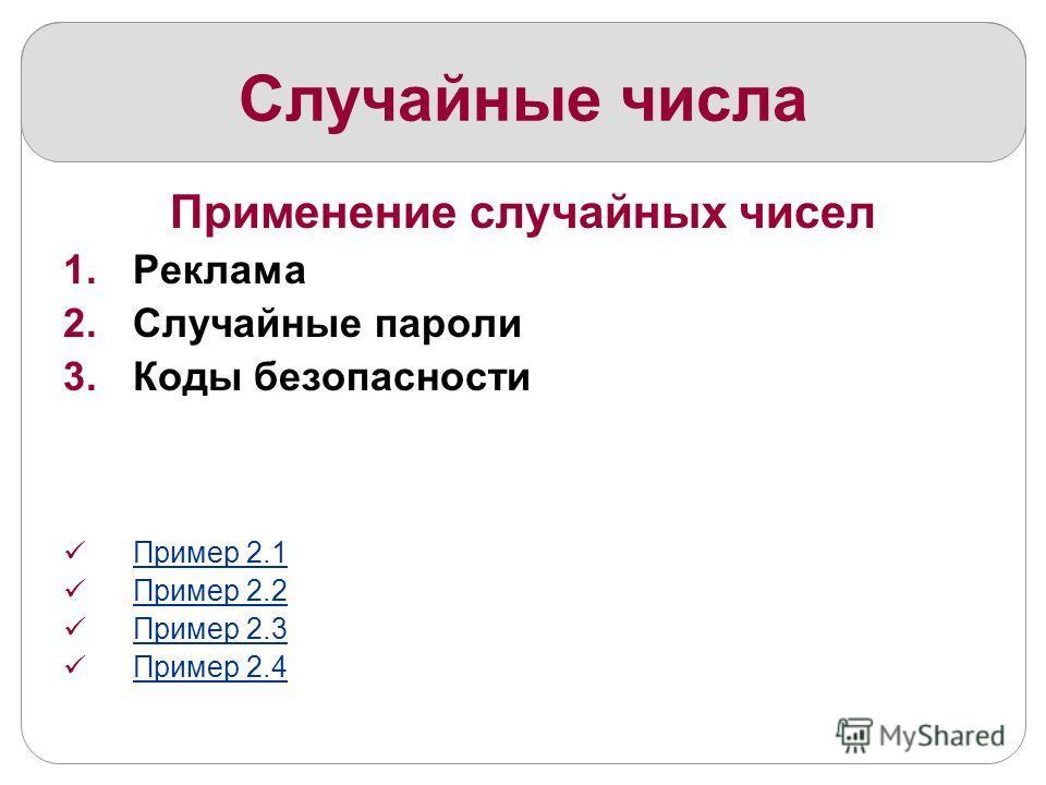 Случайные числа Применение случайных чисел 1.Реклама 2.Случайные пароли 3.Коды безопасности Пример 2.1 Пример 2.2 Пример 2.3 Пример 2.4
