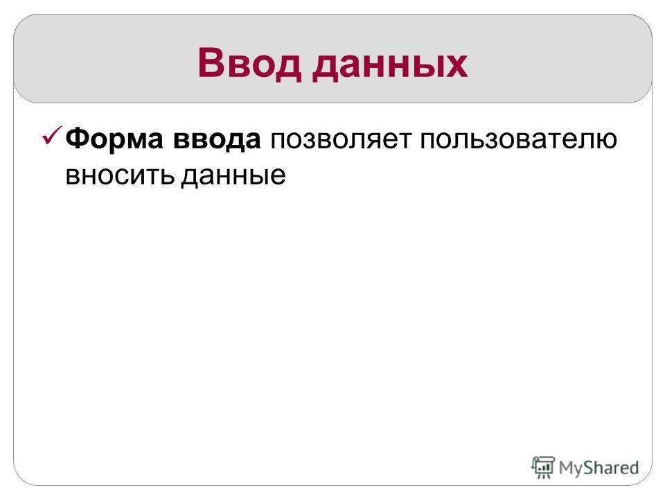 Ввод данных Форма ввода позволяет пользователю вносить данные