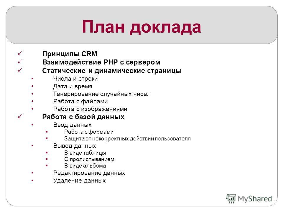 План доклада Принципы CRM Взаимодействие PHP с сервером Статические и динамические страницы Числа и строки Дата и время Генерирование случайных чисел Работа с файлами Работа с изображениями Работа с базой данных Ввод данных Работа с формами Защита от