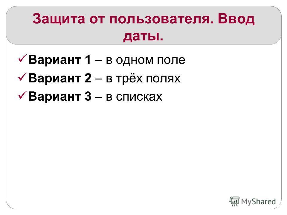 Защита от пользователя. Ввод даты. Вариант 1 – в одном поле Вариант 2 – в трёх полях Вариант 3 – в списках