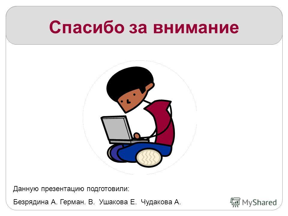 Спасибо за внимание Данную презентацию подготовили: Безрядина А. Герман. В. Ушакова Е. Чудакова А.