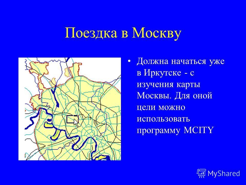 Поездка в Москву Должна начаться уже в Иркутске - с изучения карты Москвы. Для оной цели можно использовать программу MCITY