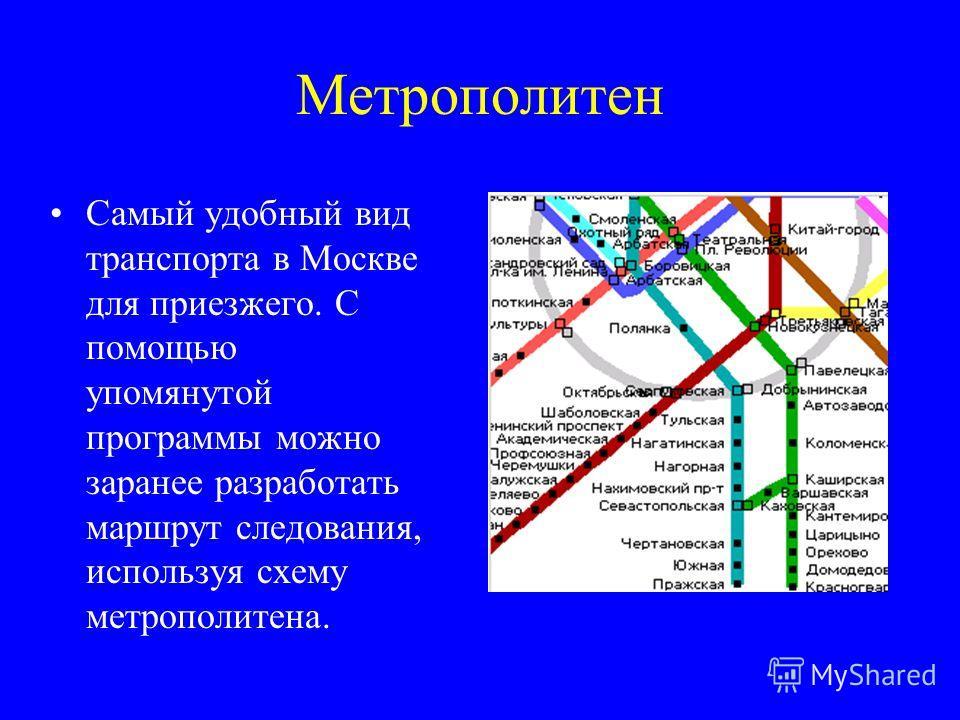 Метрополитен Самый удобный вид транспорта в Москве для приезжего. С помощью упомянутой программы можно заранее разработать маршрут следования, используя схему метрополитена.