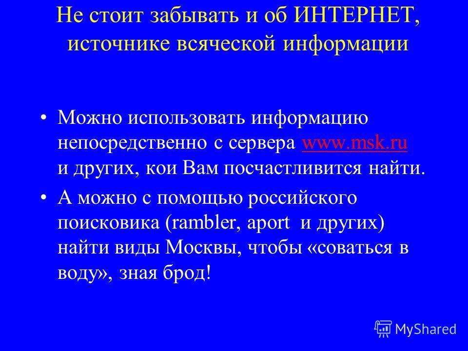 Не стоит забывать и об ИНТЕРНЕТ, источнике всяческой информации Можно использовать информацию непосредственно с сервера www.msk.ru и других, кои Вам посчастливится найти.www.msk.ru А можно с помощью российского поисковика (rambler, aport и других) на