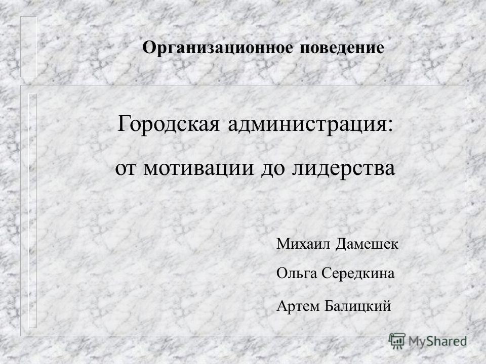 Организационное поведение Городская администрация: от мотивации до лидерства Михаил Дамешек Ольга Середкина Артем Балицкий