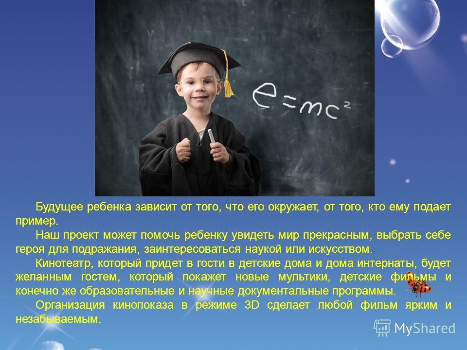Будущее ребенка зависит от того, что его окружает, от того, кто ему подает пример. Наш проект может помочь ребенку увидеть мир прекрасным, выбрать себе героя для подражания, заинтересоваться наукой или искусством. Кинотеатр, который придет в гости в