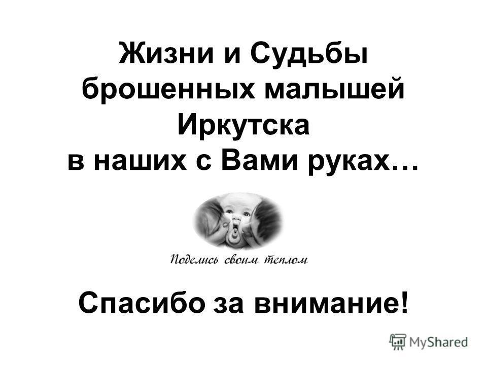 Жизни и Судьбы брошенных малышей Иркутска в наших с Вами руках… Спасибо за внимание!