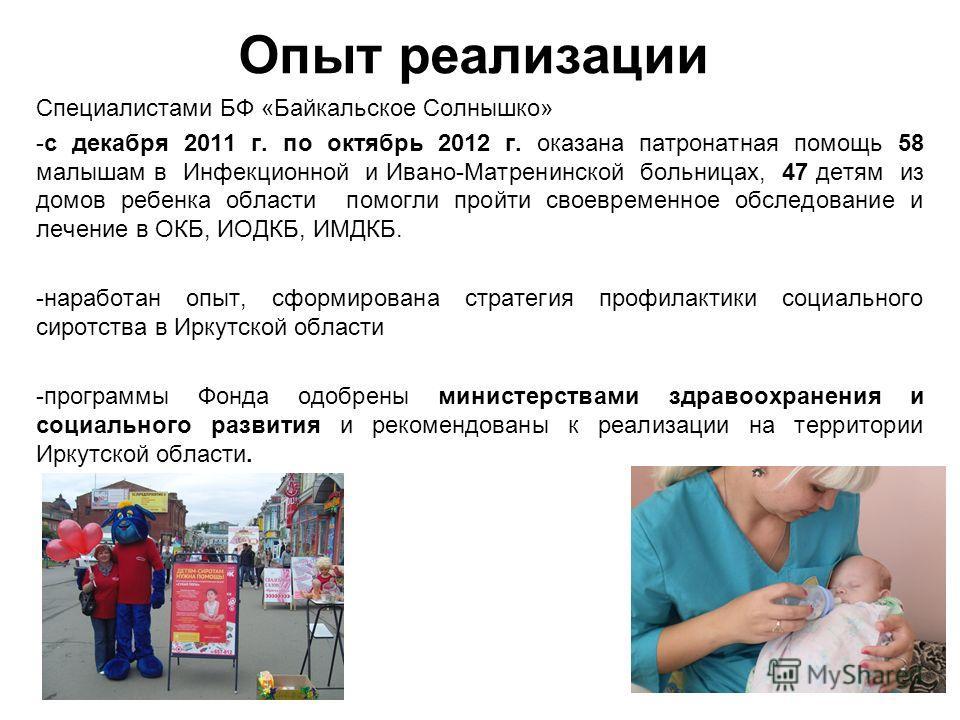 Опыт реализации Специалистами БФ «Байкальское Солнышко» -с декабря 2011 г. по октябрь 2012 г. оказана патронатная помощь 58 малышам в Инфекционной и Ивано-Матренинской больницах, 47 детям из домов ребенка области помогли пройти своевременное обследов