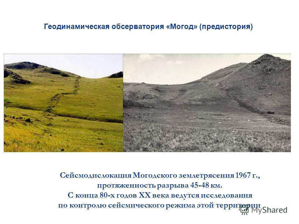 Геодинамическая обсерватория «Могод» (предистория) Сейсмодислокация Могодского землетрясения 1967 г., протяженность разрыва 45-48 км. С конца 80-х годов ХХ века ведутся исследования по контролю сейсмического режима этой территории