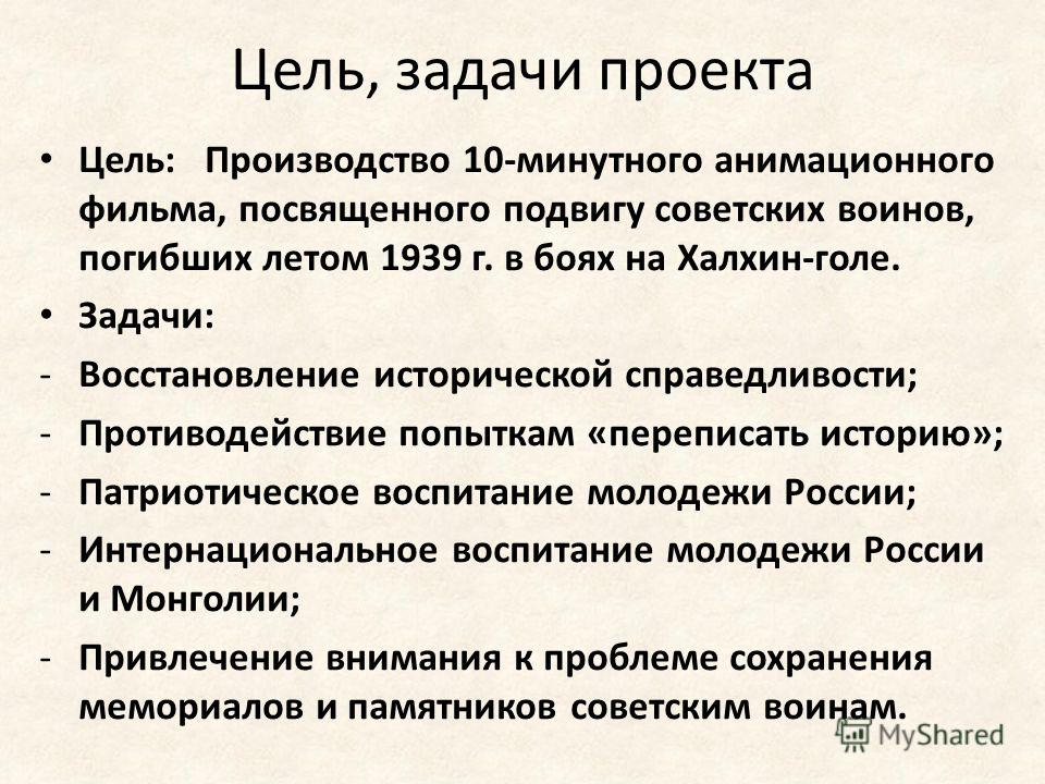 Цель, задачи проекта Цель: Производство 10-минутного анимационного фильма, посвященного подвигу советских воинов, погибших летом 1939 г. в боях на Халхин-голе. Задачи: -Восстановление исторической справедливости; -Противодействие попыткам «переписать