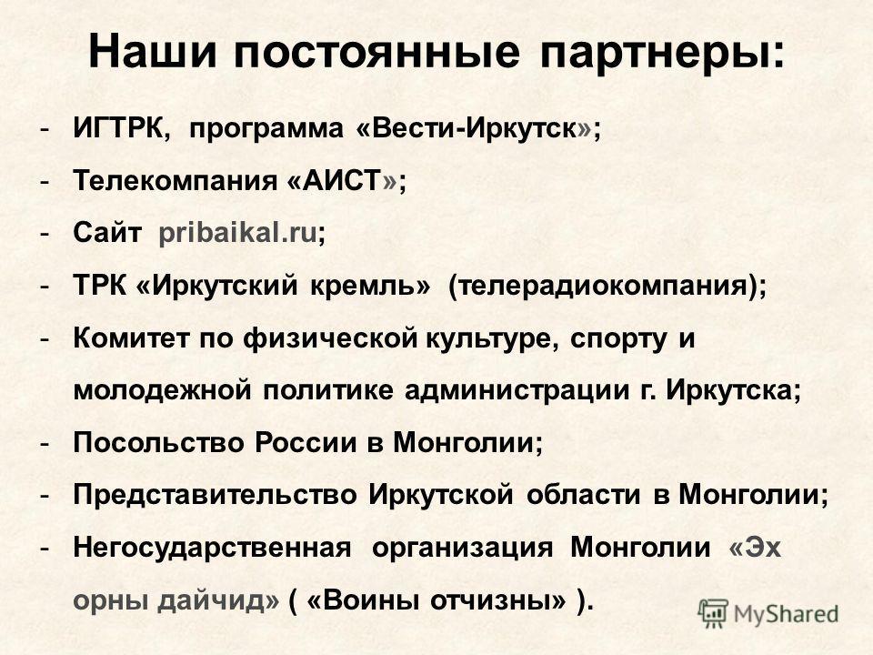 Наши постоянные партнеры: -ИГТРК, программа «Вести-Иркутск»; -Телекомпания «АИСТ»; -Сайт pribaikal.ru; -ТРК «Иркутский кремль» (телерадиокомпания); -Комитет по физической культуре, спорту и молодежной политике администрации г. Иркутска; -Посольство Р