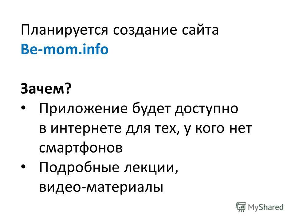 Планируется создание сайта Be-mom.info Зачем? Приложение будет доступно в интернете для тех, у кого нет смартфонов Подробные лекции, видео-материалы