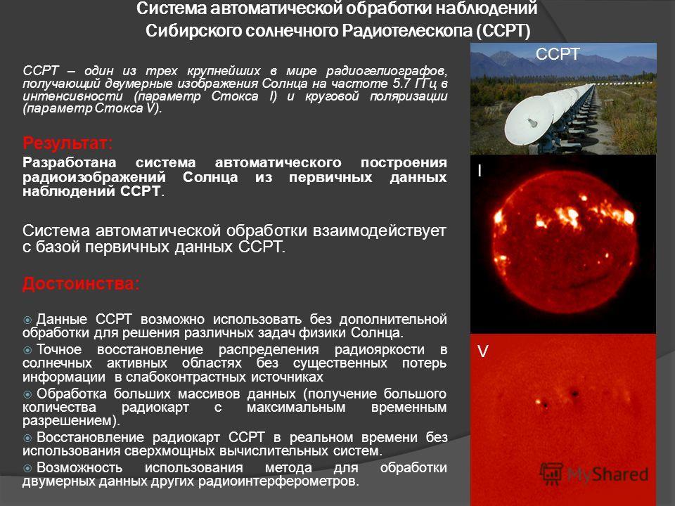 Система автоматической обработки наблюдений Сибирского солнечного Радиотелескопа (ССРТ) ССРТ – один из трех крупнейших в мире радиогелиографов, получающий двумерные изображения Солнца на частоте 5.7 ГГц в интенсивности (параметр Стокса I) и круговой